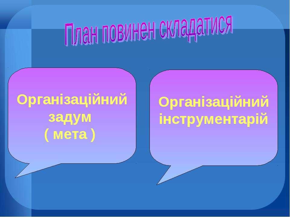 Організаційний задум ( мета ) Організаційний інструментарій