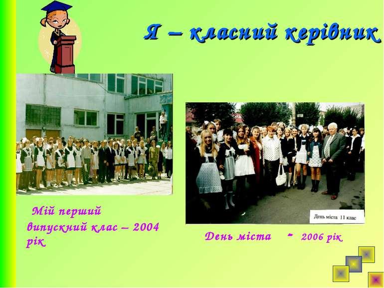 Я – класний керівник День міста - 2006 рік Мій перший випускний клас – 2004 рік
