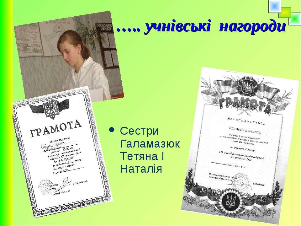 Сестри Галамазюк Тетяна І Наталія ….. учнівські нагороди