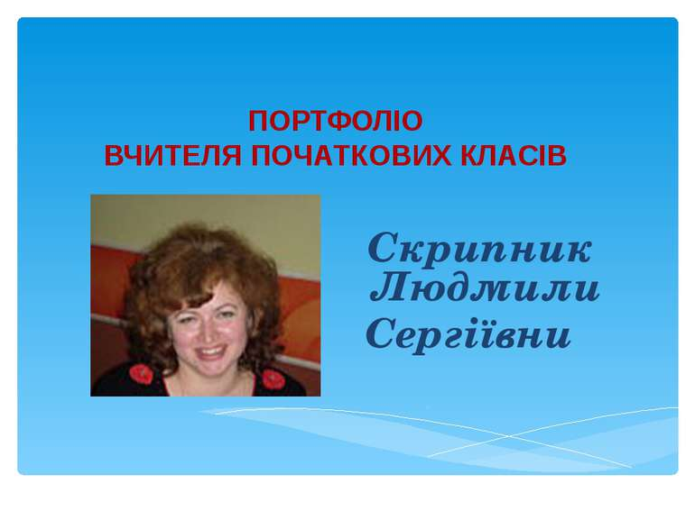 ПОРТФОЛІО ВЧИТЕЛЯ ПОЧАТКОВИХ КЛАСІВ Скрипник Людмили Сергіївни
