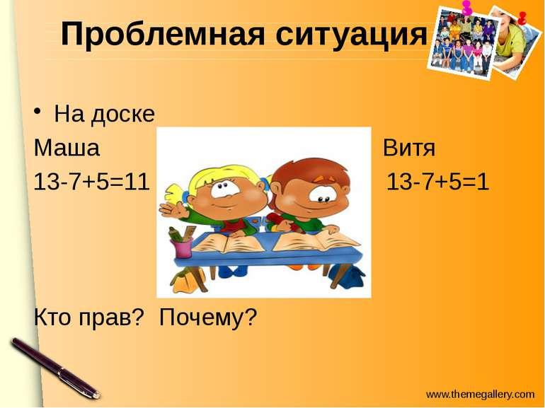 Проблемная ситуация На доске Маша Витя 13-7+5=11 13-7+5=1 Кто прав? Почему? w...