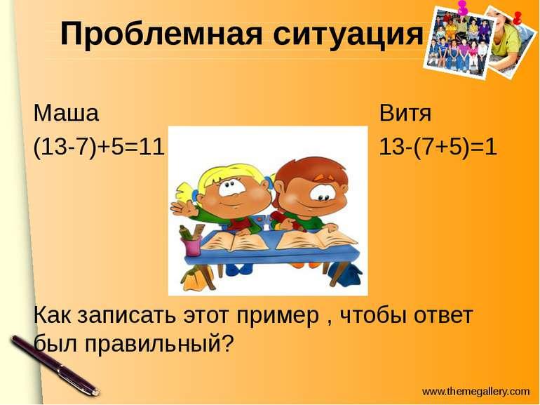 Проблемная ситуация Маша Витя (13-7)+5=11 13-(7+5)=1 Как записать этот пример...