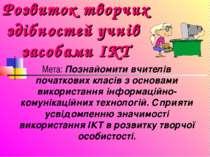 Розвиток творчих здібностей учнів засобами ІКТ Мета: Познайомити вчителів поч...