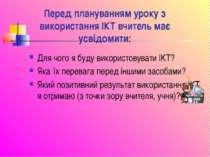 Перед плануванням уроку з використання ІКТ вчитель має усвідомити: Для чого я...