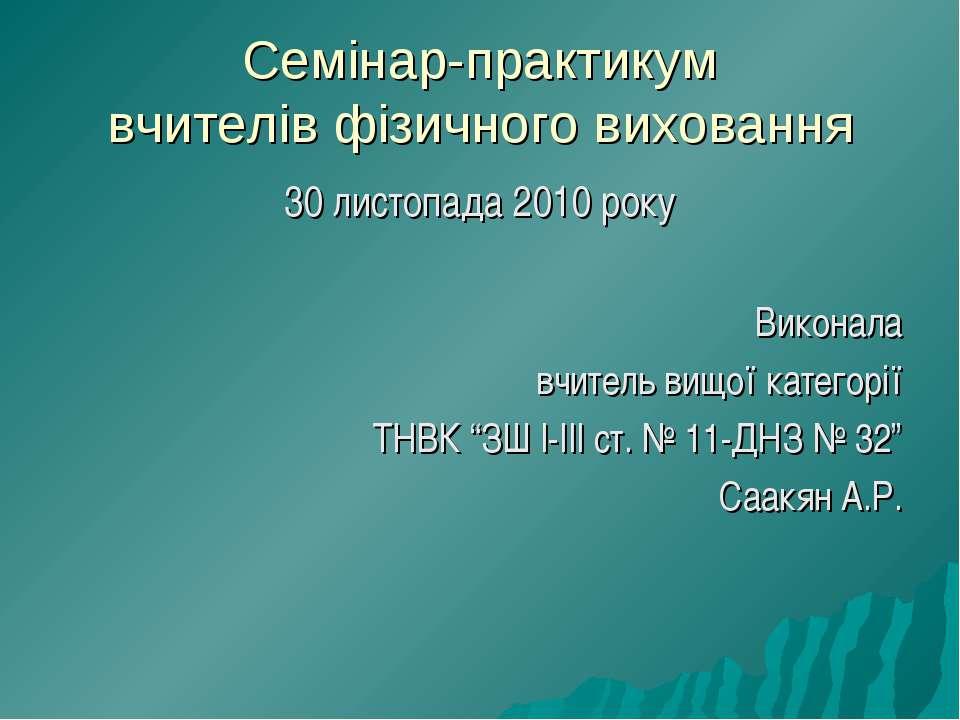 Семінар-практикум вчителів фізичного виховання 30 листопада 2010 року Виконал...