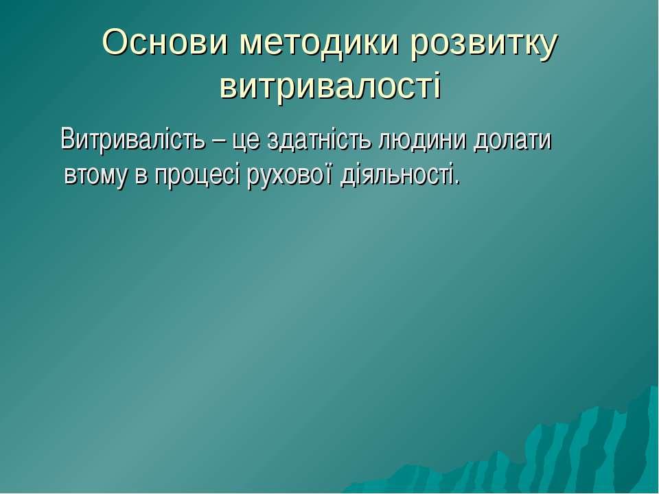 Основи методики розвитку витривалості Витривалість – це здатність людини дола...