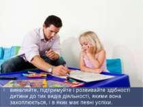 виявляйте, підтримуйте і розвивайте здібності дитини до тих видів діяльності,...