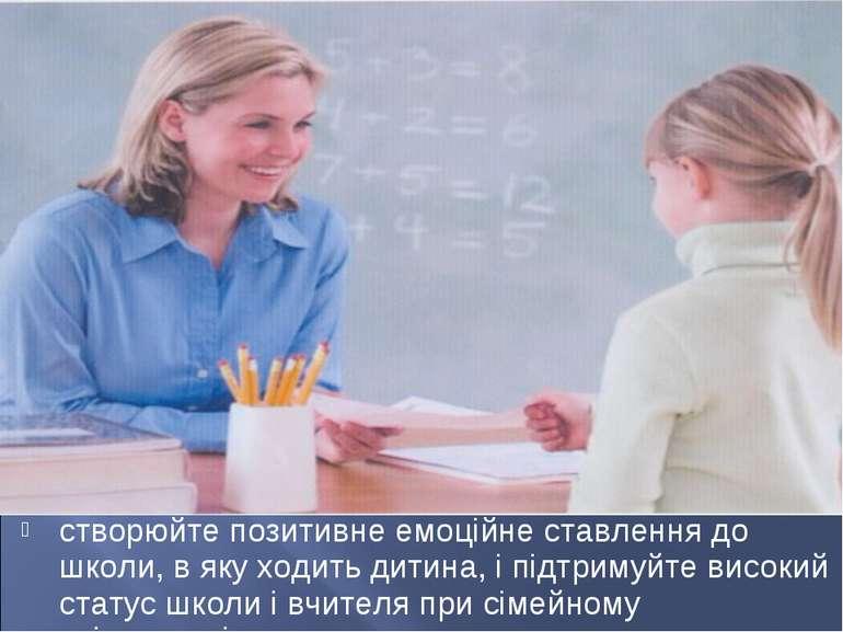 створюйте позитивне емоційне ставлення до школи, в яку ходить дитина, і підтр...