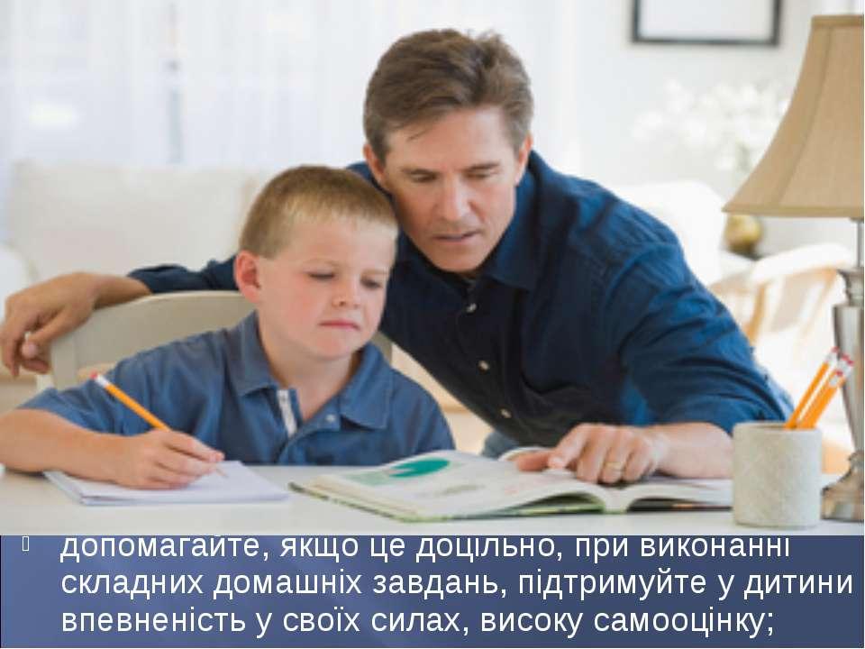 допомагайте, якщо це доцільно, при виконанні складних домашніх завдань, підтр...