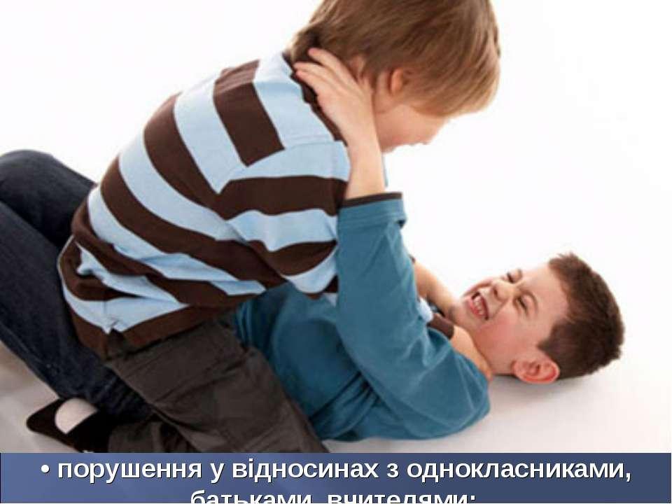 • порушення у відносинах з однокласниками, батьками, вчителями;