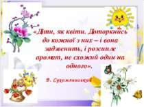 «Діти, як квіти. Доторкнись до кожної з них – і вона задзвенить, і розсипле а...