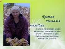 Третяк Наталія Віталіївна Вчитель початкових класів Смілянської загальноосвіт...