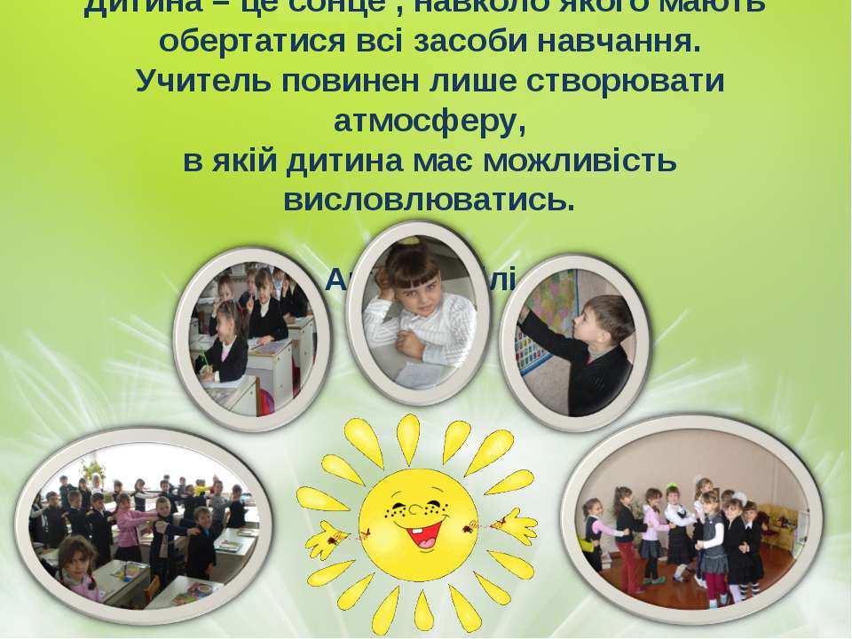 Дитина – це сонце , навколо якого мають обертатися всі засоби навчання. Учите...