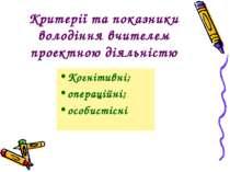 Критерії та показники володіння вчителем проектною діяльністю Когнітивні; опе...