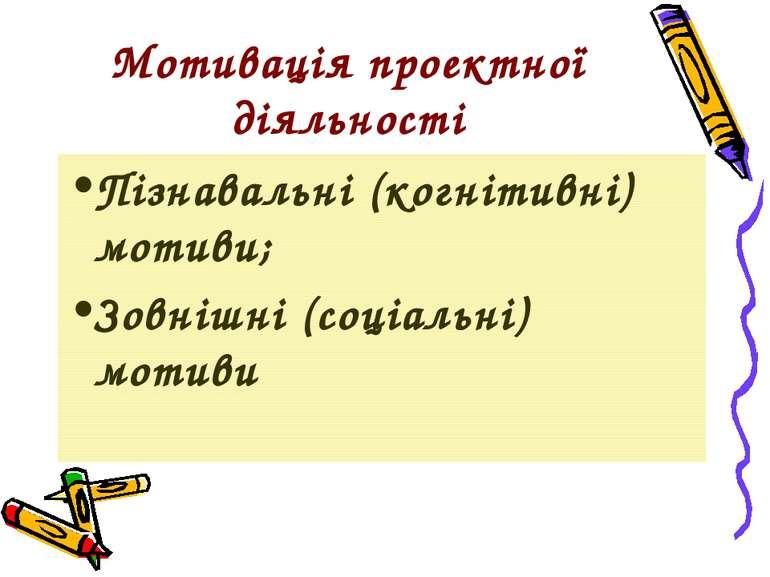 Мотивація проектної діяльності Пізнавальні (когнітивні) мотиви; Зовнішні (соц...