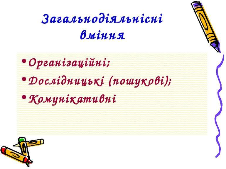 Загальнодіяльнісні вміння Організаційні; Дослідницькі (пошукові); Комунікативні
