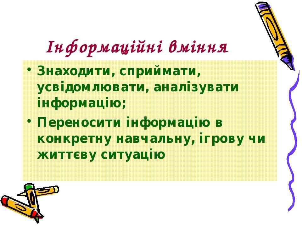 Інформаційні вміння Знаходити, сприймати, усвідомлювати, аналізувати інформац...