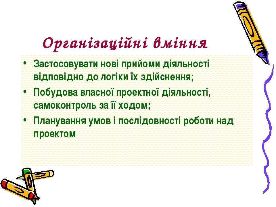 Організаційні вміння Застосовувати нові прийоми діяльності відповідно до логі...