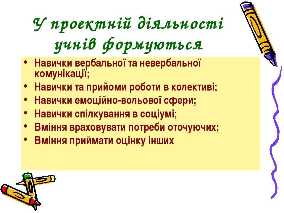 У проектній діяльності учнів формуються Навички вербальної та невербальної ко...