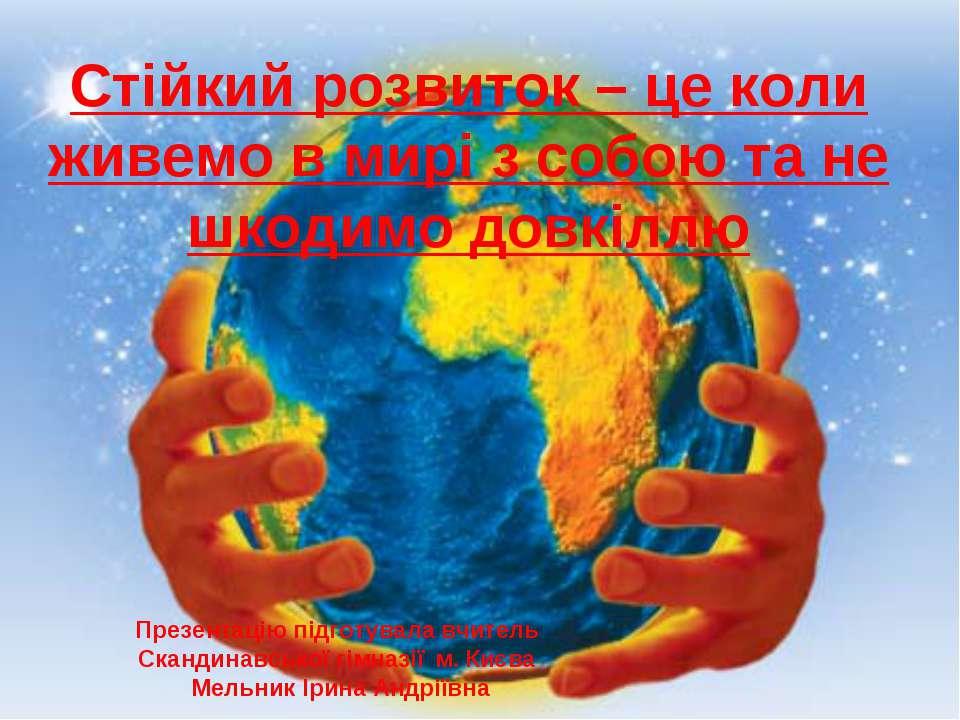 Стійкий розвиток – це коли живемо в мирі з собою та не шкодимо довкіллю Презе...