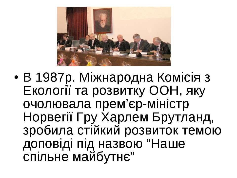 В 1987р. Міжнародна Комісія з Екології та розвитку ООН, яку очолювала прем'єр...