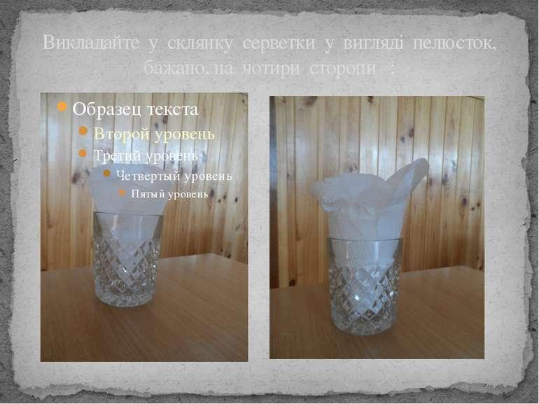 Викладайте у склянку серветки у вигляді пелюсток, бажано, на чотири сторони :