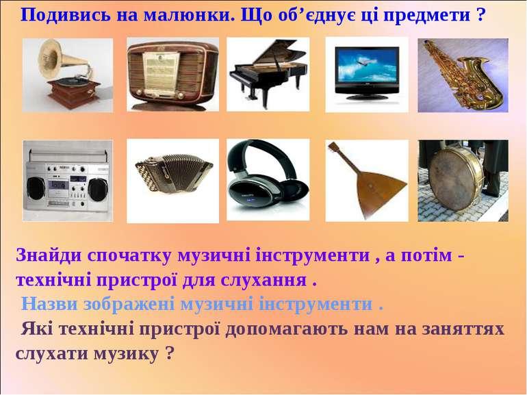 Подивись на малюнки. Що об'єднує ці предмети ? Знайди спочатку музичні інстру...