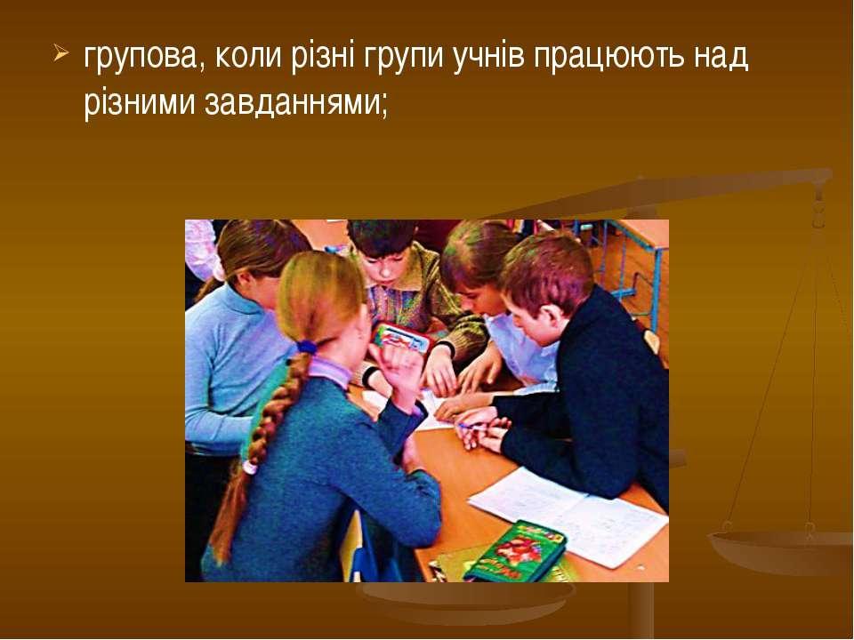 групова, коли різні групи учнів працюють над різними завданнями;