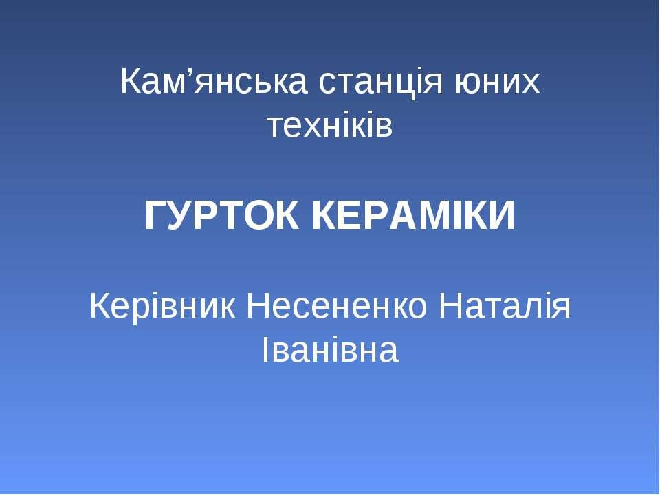 Кам'янська станція юних техніків ГУРТОК КЕРАМІКИ Керівник Несененко Наталія І...