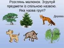 Розглянь малюнок. Згрупуй предмети із спільною назвою. Яка назва груп? Дерева...