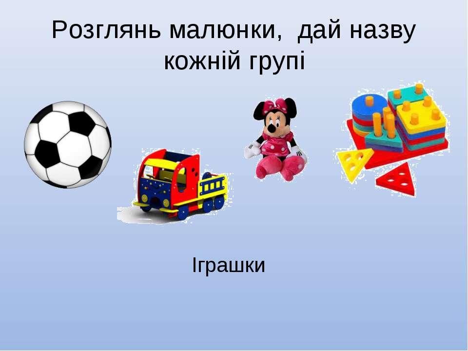 Розглянь малюнки, дай назву кожній групі Іграшки