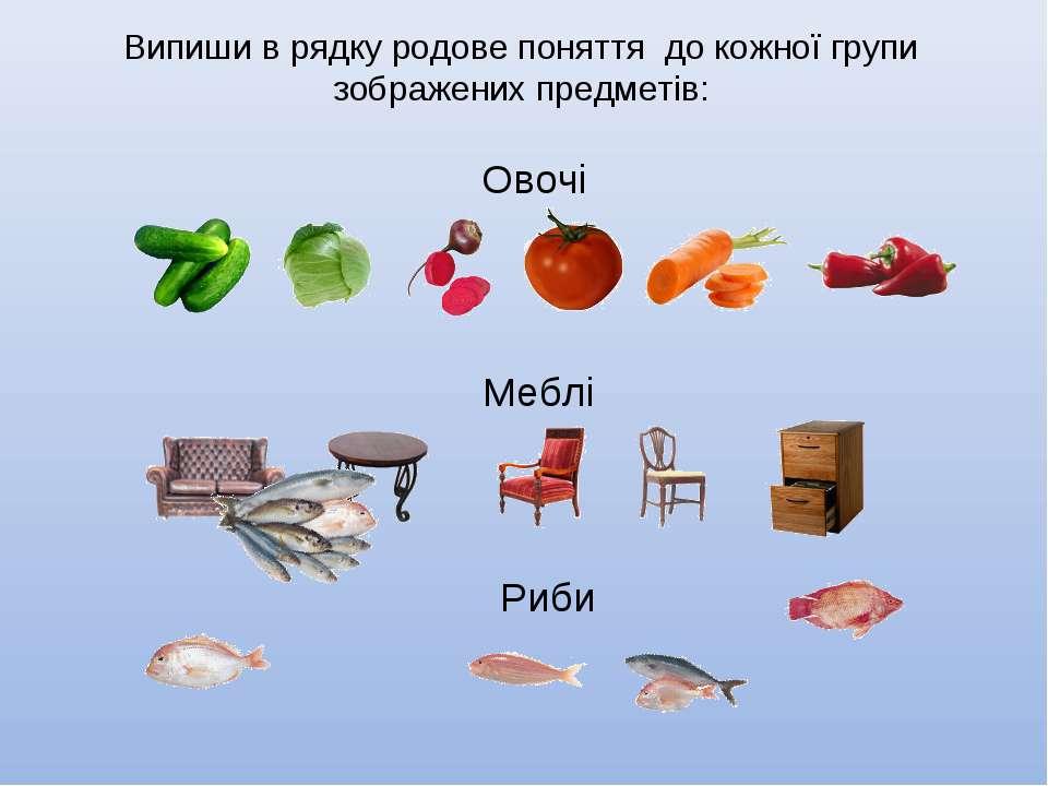 Випиши в рядку родове поняття до кожної групи зображених предметів: Меблі Ово...