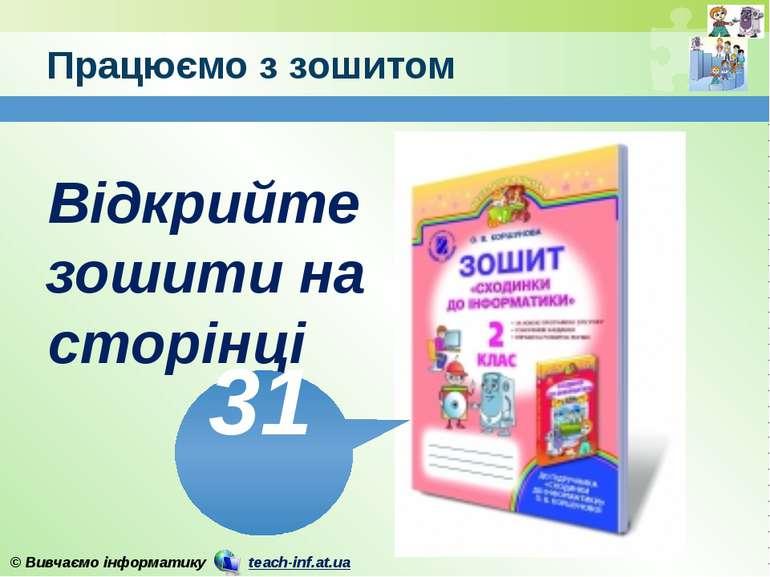 Працюємо з зошитом www.teach-inf.at.ua Відкрийте зошити на сторінці 31 © Вивч...