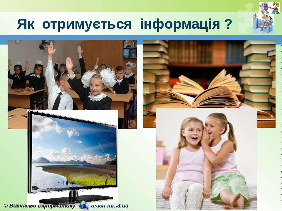 Як отримується інформація ? © Вивчаємо інформатику teach-inf.at.ua