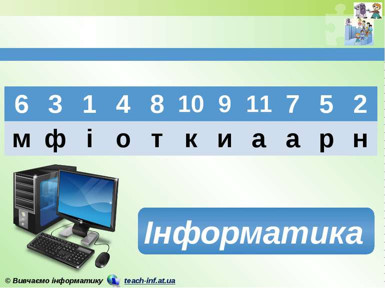 Інформатика 6 3 1 4 8 10 9 11 7 5 2 м ф і о т к и а а р н © Вивчаємо інформат...