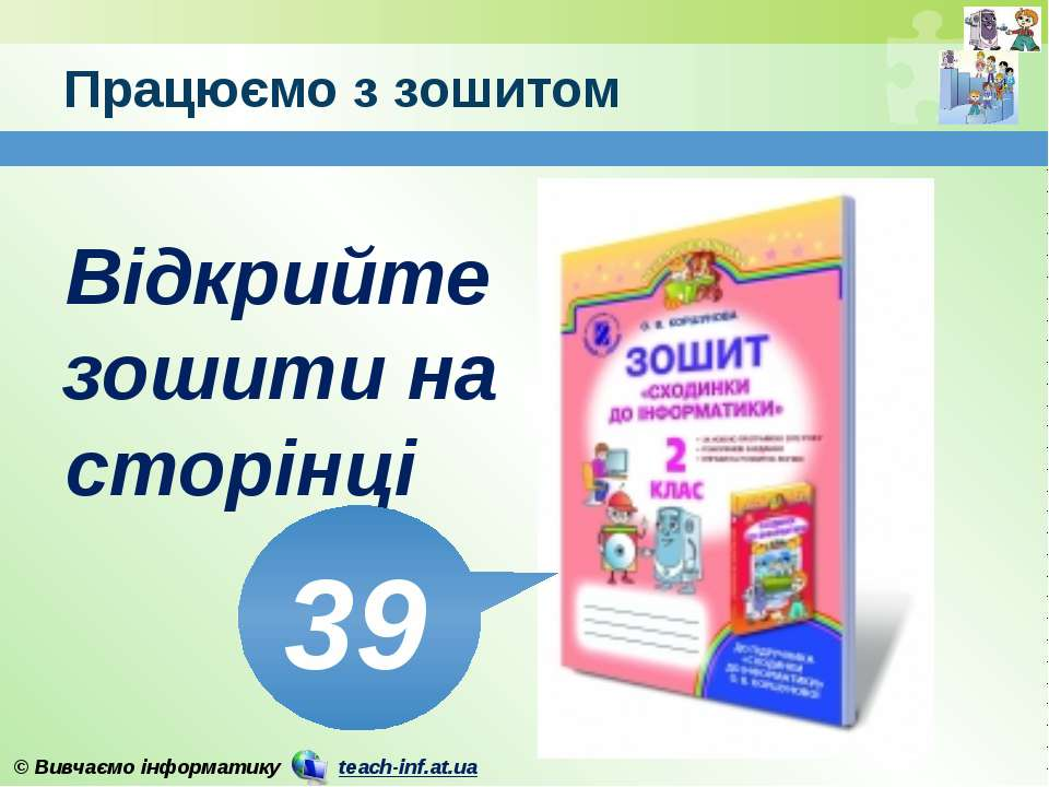 Працюємо з зошитом www.teach-inf.at.ua Відкрийте зошити на сторінці 39 © Вивч...