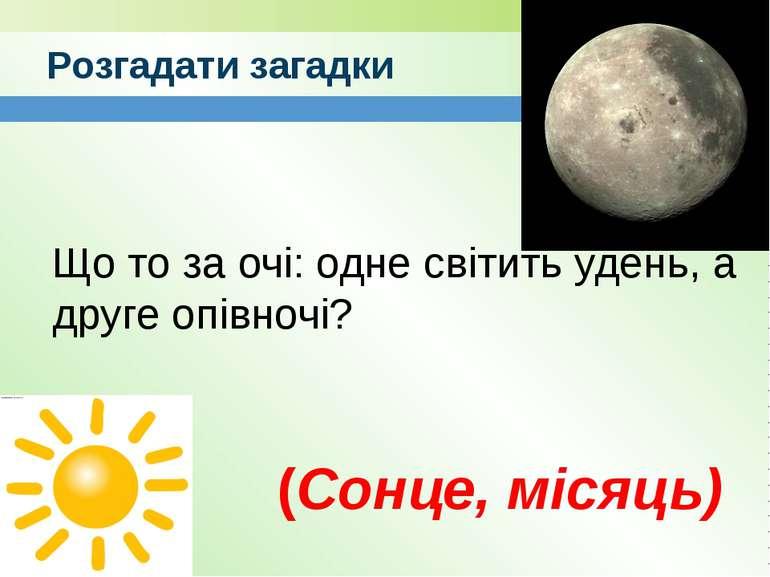 Розгадати загадки Що то за очі: одне світить удень, а друге опівночі? (Сонце,...
