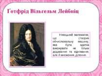 Ґотфрід Вільгельм Лейбніц Німецький математик, що створив обчислювальну машин...
