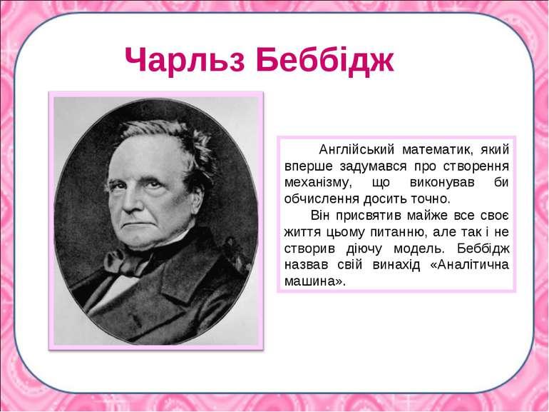 Чарльз Беббідж Англійський математик, який вперше задумався про створення мех...