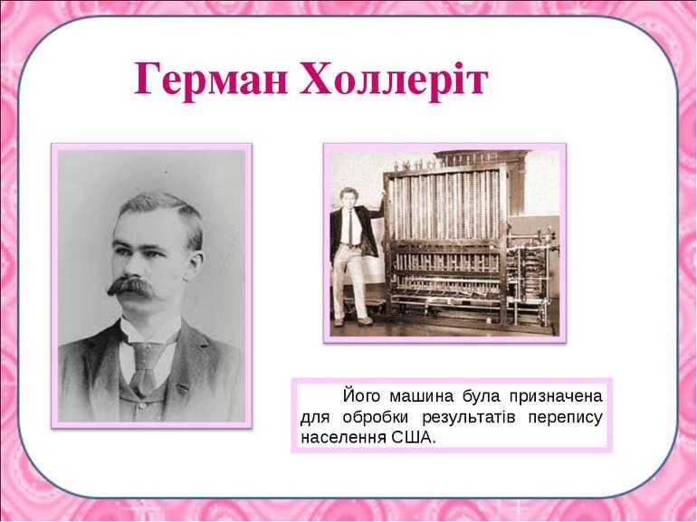Герман Холлеріт Його машина була призначена для обробки результатів перепису ...