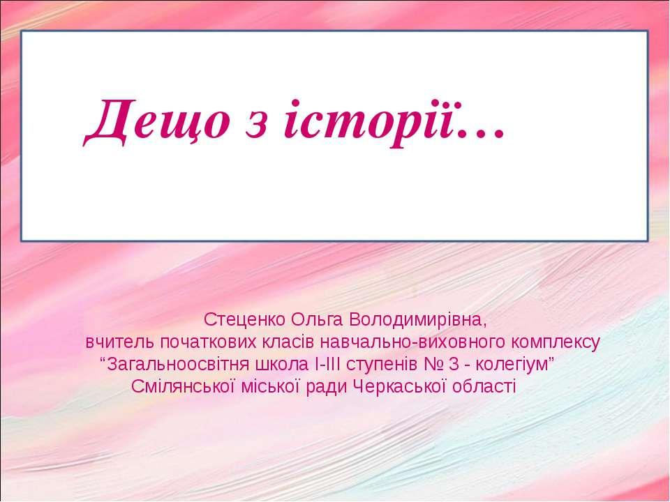 Дещо з історії… Стеценко Ольга Володимирівна, вчитель початкових класів навча...
