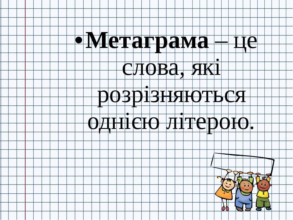 Метаграма – це слова, які розрізняються однією літерою.