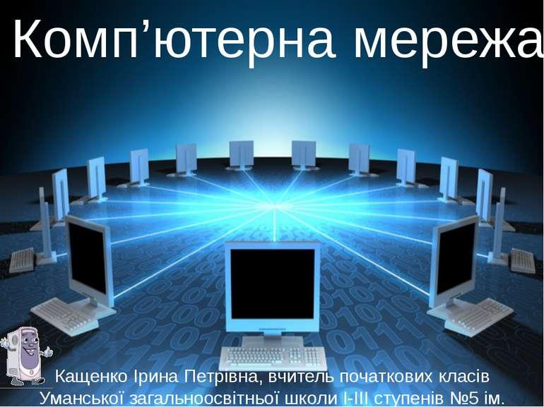 Комп'ютерна мережа Кащенко Ірина Петрівна, вчитель початкових класів Умансько...