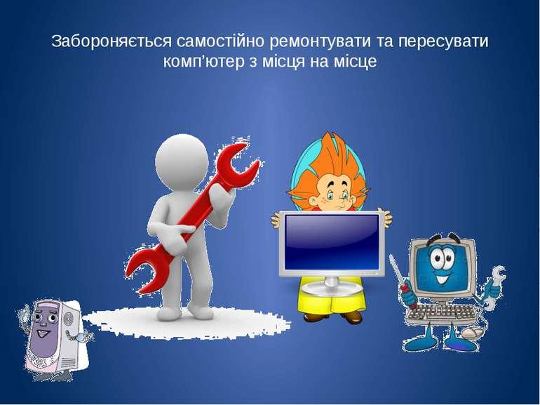 Забороняється самостійно ремонтувати та пересувати комп'ютер з місця на місце