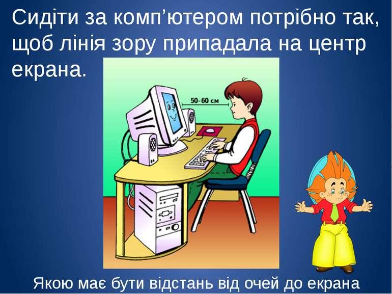 Сидіти за комп'ютером потрібно так, щоб лінія зору припадала на центр екрана....
