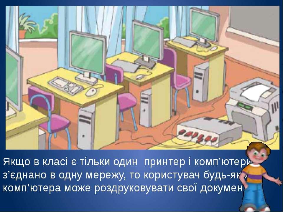Якщо в класі є тільки один принтер і комп'ютери з'єднано в одну мережу, то ко...