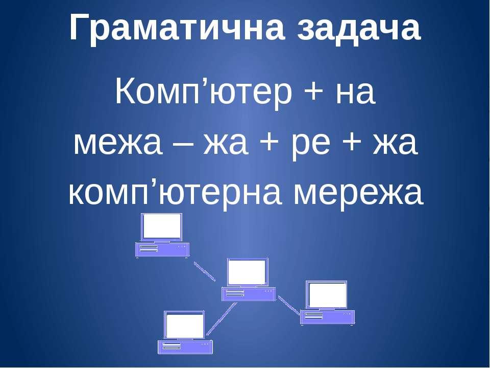 Граматична задача Комп'ютер + на межа – жа + ре + жа комп'ютерна мережа