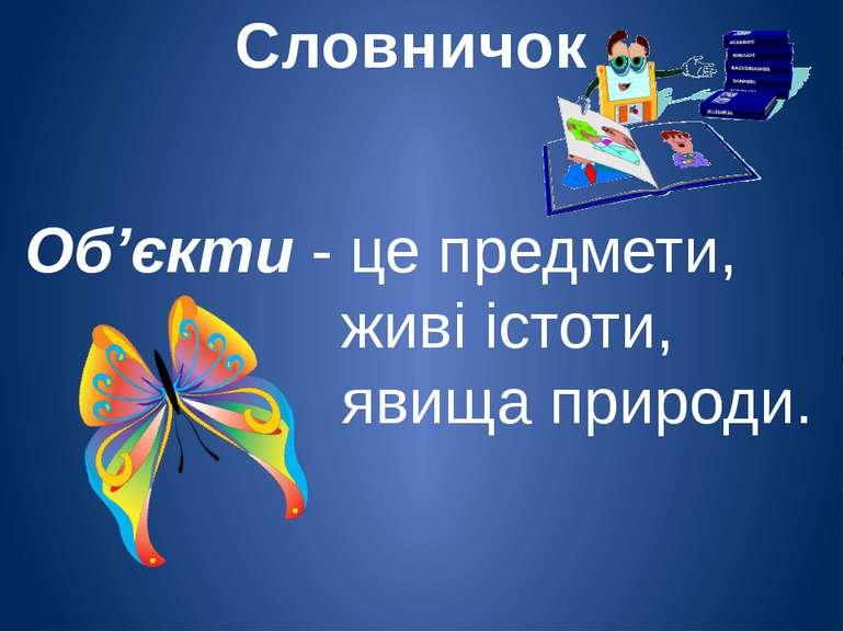 Словничок Об'єкти - це предмети, живі істоти, явища природи.