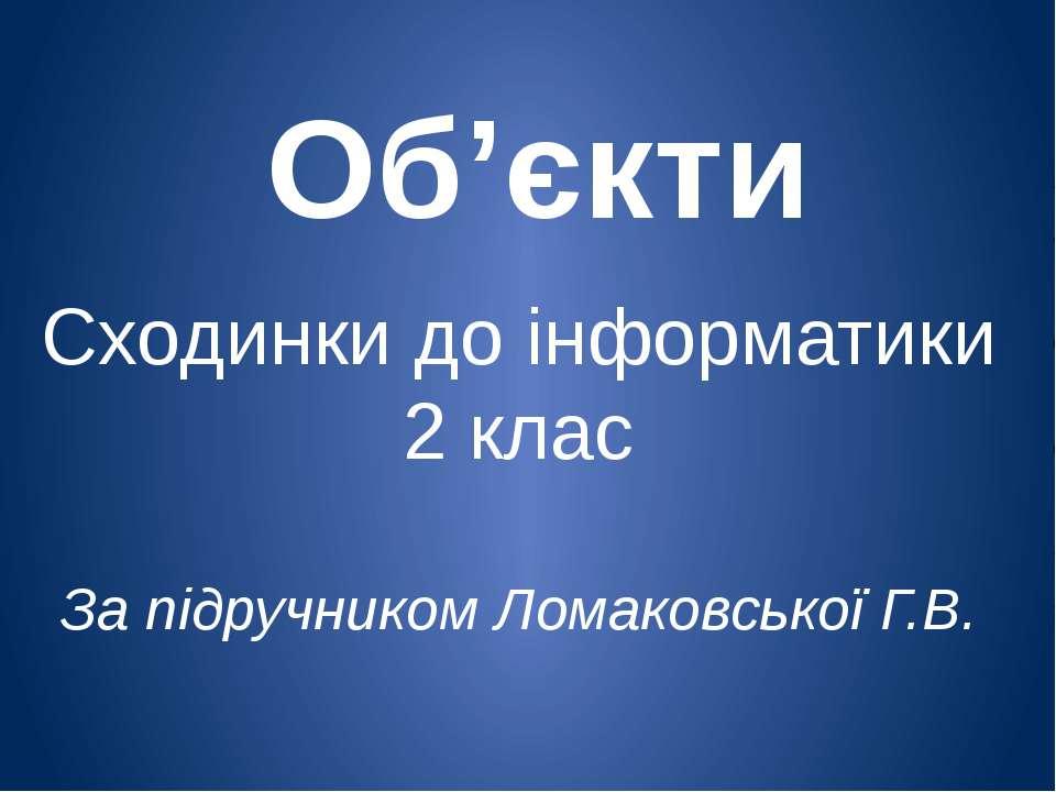 Об'єкти Сходинки до інформатики 2 клас За підручником Ломаковської Г.В.