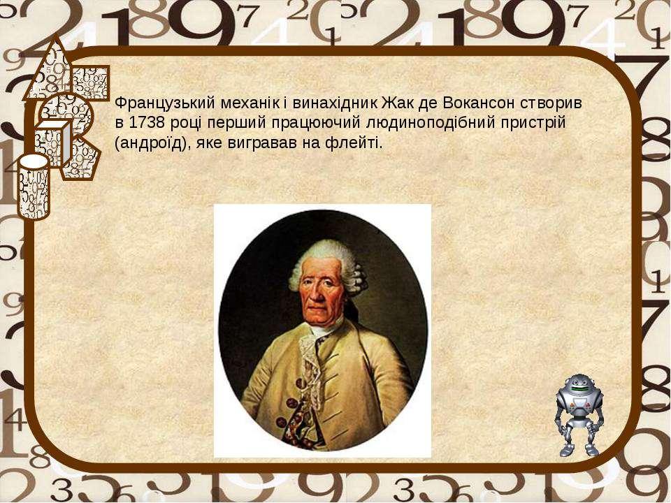 Французький механік і винахідник Жак де Вокансон створив в 1738 році перший п...